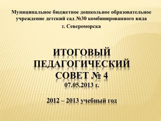 Итоговый Педагогический совет № 4 07.05.2013 г. 2012 – 2013 учебный год