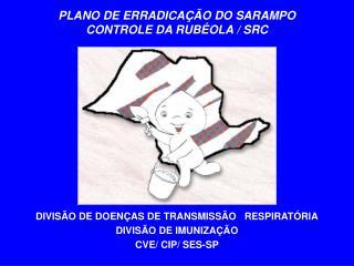 PLANO DE ERRADICAÇÃO DO SARAMPO CONTROLE DA RUBÉOLA / SRC