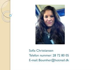Sofia Christiansen Telefon nummer: 28 72 80 05 E-mail: Boumher@hotmail.dk