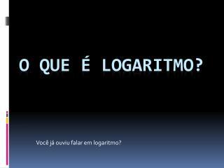 O que é logaritmo?