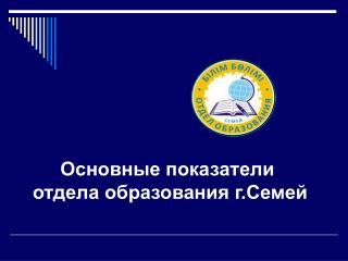 Основные показатели  отдела образования г.Семей