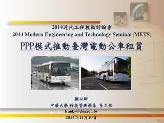 2014 近代工程技術討論會 2014 Modern Engineering and Technology Seminar(METS) PPP 模式推動臺灣電動公車租賃