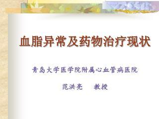 血脂异常及药物治疗现状 青岛大学医学院附属心血管病医院 范洪亮   教授