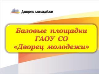 Базовые  площадки   ГАОУ  СО   «Дворец  молодежи»