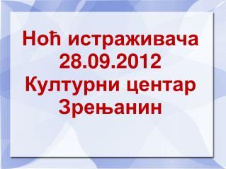 Ноћ истраживача 28.09.2012 Културни центар  Зрењанин