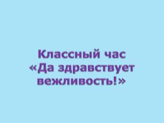 Классный час «Да здравствует вежливость!»