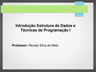 Introdução Estrutura de Dados e Técnicas de Programação I Professor:  Renato Silva de Melo