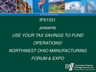 IPX1031 presents USE YOUR TAX SAVINGS TO FUND OPERATIONS! NORTHWEST OHIO MANUFACTURING