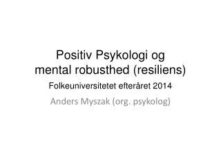 Positiv Psykologi og  mental robusthed ( resiliens ) Folkeuniversitetet efteråret 2014