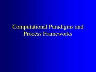 Computational Paradigms and  Process Frameworks