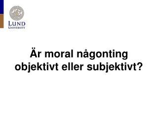 Är moral någonting objektivt eller subjektivt?