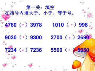 第一关:填空 在括号内填大于、小于、等于号。 4780 (  ) 3978       1010 (   ) 998 9030 (  ) 9300      2700 (   ) 2690