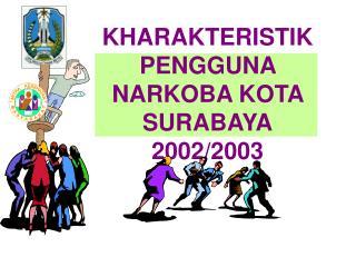 KHARAKTERISTIK PENGGUNA NARKOBA KOTA SURABAYA 2002/2003