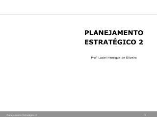 PLANEJAMENTO ESTRATÉGICO 2 Prof.  Luciel  Henrique de Oliveira