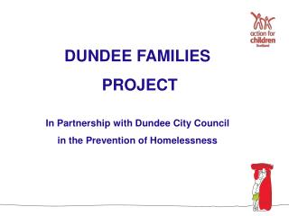 DUNDEE FAMILIES  PROJECT   In Partnership with Dundee City Council in the Prevention of Homelessness