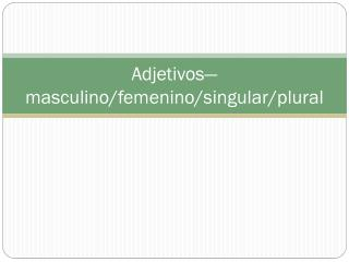 Adjetivos — masculino / femenino /singular/plural