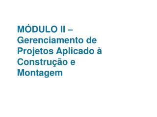 MÓDULO II – Gerenciamento de Projetos Aplicado à Construção e Montagem