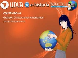 CONTENIDO 02 Grandes Civilizaciones Americanas Adrián Villegas Dianta