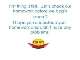 First thing is first....Let�s check our homework before we begin  Lesson 2.