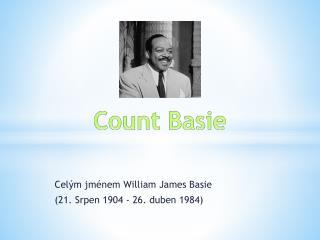 Celým jménem William  James  Basie ( 21 . Srpen 1904 - 26. duben 1984)