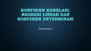 KOEFISIEN  KORELASI , regresi  LINEAR  DAN KOEFISIEN DETERMINASI