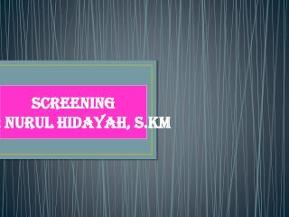 SCREENING By: Nurul Hidayah, S.KM