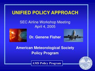 UNIFIED POLICY APPROACH SEC Airline Workshop Meeting  April 4, 2005 Dr. Genene Fisher