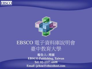 EBSCO  電子資料庫說明會 臺中教育大學 報告人 :  周頡   EBSCO Publishing, Taiwan Tel: 02-2357-6608