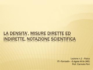 LA DENSITA', MISURE DIRETTE ED  iNDIRETTE , NOTAZIONE SCIENTIFICA