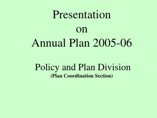 Presentation   on  Annual Plan 2005-06   Policy and Plan Division Plan Coordination Section