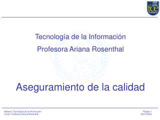 Tecnología de la Información Profesora Ariana Rosenthal Aseguramiento de la calidad