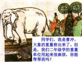 同学们,我是曹冲,大象的重量称出来了。但是,我们二年级学的重量单位用起来很麻烦,你能帮帮我吗?