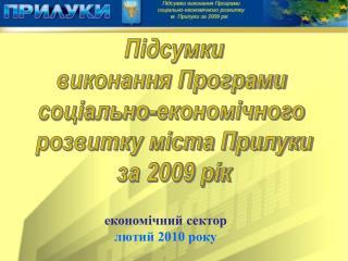 Підсумки виконання Програми  соціально-економічного  розвитку міста Прилуки за 2009 рік