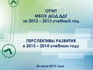 ОТЧЕТ  МБОУ ДОД ДДТ за 2012 – 2013 учебный год ПЕРСПЕКТИВЫ РАЗВИТИЯ  в 2013 – 2014 учебном году