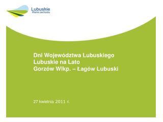 Dni Województwa Lubuskiego Lubuskie na Lato Gorzów Wlkp. – Łagów Lubuski 27 kwietnia  2011 r.