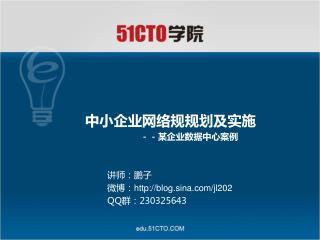 中小企业网络规规划及实施 --某企业数据中心案例 讲师 :鹏子                微博: blog.sina/jl202