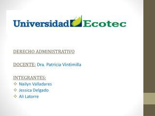 DERECHO ADMINISTRATIVO DOCENTE: Dra .  Patricia Vintimilla INTEGRANTES: Nailyn Valladares