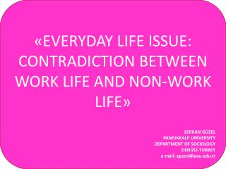 «EVERYDAY LIFE ISSUE: CONTRADICTION BETWEEN WORK LIFE AND NON-WORK LIFE»  SERKAN GÜZEL