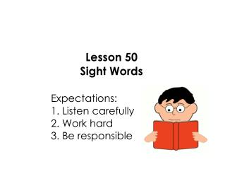 Lesson 50 Sight Words 					Expectations: 					1. Listen carefully 					2. Work hard