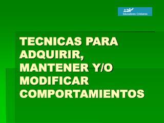 TECNICAS PARA ADQUIRIR, MANTENER Y/O MODIFICAR COMPORTAMIENTOS