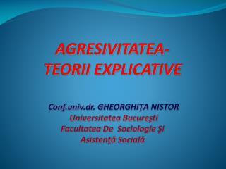 AGRESIVITATEA-  TEORII EXPLICATIVE     Conf.univ.dr. GHEORGHITA NISTOR  Universitatea Bucuresti Facultatea De  Sociologi