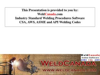 This Presentation is provided to you by:  WeldCanada Industry Standard Welding Procedures Software  CSA, AWS, ASME and A