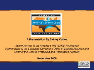 A Presentation By Sidney Coffee Senior Advisor to the America's WETLAND Foundation