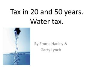 Tax in 20 and 50 years. Water tax.