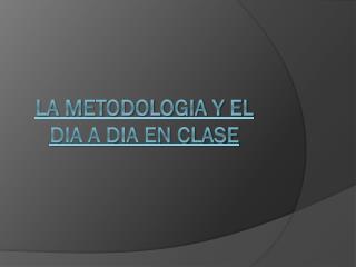 LA METODOLOGIA Y EL DIA A DIA EN CLASE