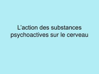 L action des substances psychoactives sur le cerveau