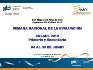 San Miguel de Allende Gto. Capacitación Enlace 2012 SEMANA NACIONAL DE LA EVALUACIÓN ENLACE  2012
