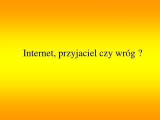 Internet, przyjaciel czy wróg ?