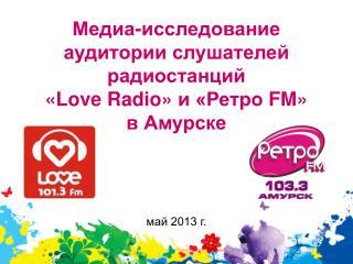 Медиа-исследование аудитории слушателей радиостанций  « Love Radio » и «Ретро  FM »  в Амурске