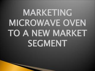 MARKETING MICROWAVE OVEN TO A NEW MARKET SEGMENT